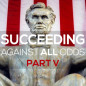 Succeeding Against All Odds: Part V