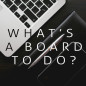 What's a Board to Do?