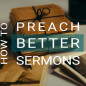 How to Preach Better Sermons