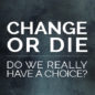 Change or Die: Do We Really Have a Choice?