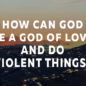 How Can God be a God of Love and do Violent Things?