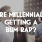 Are Millennials Getting a Bum Rap?