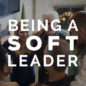 Being a Soft Leader