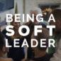 Being a Soft Leader
