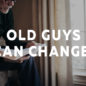 Old Guys Can Change!