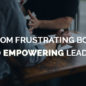From Frustrating Boss to Empowering Leader
